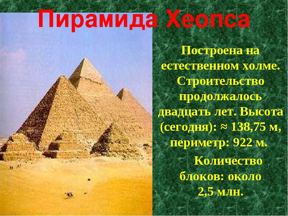 Пирамида Хеопса Построена на естественном холме. Строительство продолжалось д...