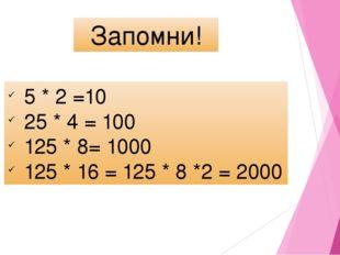 Запомни! 5 * 2 =10 25 * 4 = 100 125 * 8= 1000 125 * 16 = 125 * 8 *2 = 2000