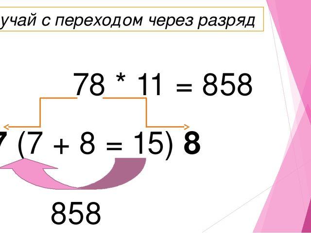 78 * 11 = 858 7 (7 + 8 = 15) 8 858 Случай с переходом через разряд