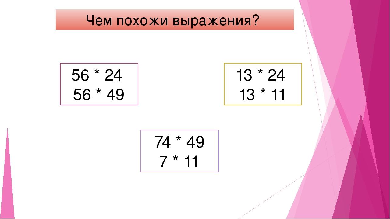 Чем похожи выражения? 56 * 24 56 * 49 13 * 24 13 * 11 74 * 49 7 * 11