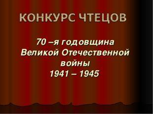 70 –я годовщина Великой Отечественной войны 1941 – 1945