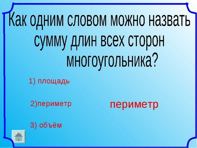 1) площадь 2)периметр 3) объём периметр