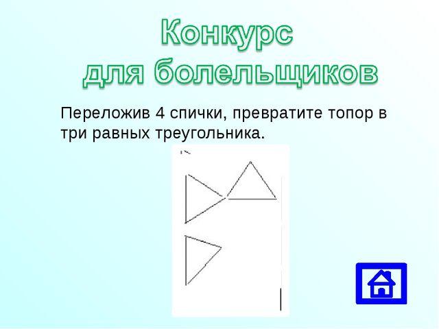 Переложив 4 спички, превратите топор в три равных треугольника.