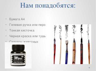 Нам понадобятся: Бумага А4 Гелевая ручка или перо Тонкая кисточка Черная крас