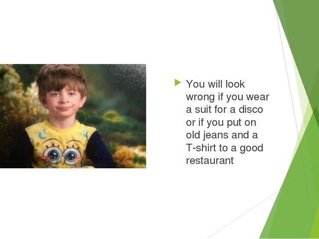 You will look wrong if you wear a suit for a disco or if you put on old jeans...