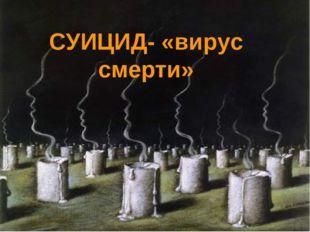 СУИЦИД- «вирус смерти»