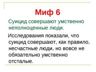 Миф 6 Суицид совершают умственно неполноценные люди. Исследования показали, ч
