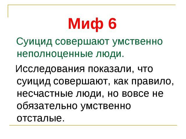 Миф 6 Суицид совершают умственно неполноценные люди. Исследования показали, ч...