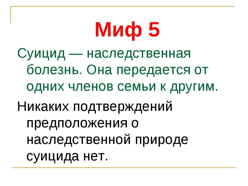 Миф 5 Суицид — наследственная болезнь. Она передается от одних членов семьи к...