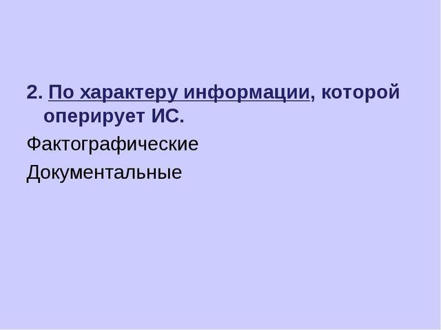 2. По характеру информации, которой оперирует ИС. Фактографические Документал...