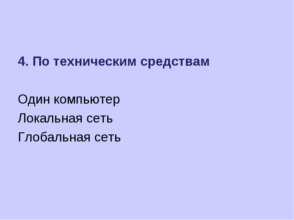 4. По техническим средствам Один компьютер Локальная сеть Глобальная сеть