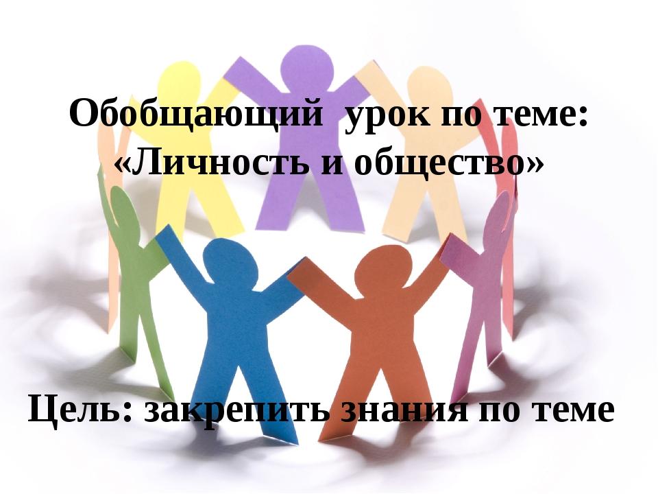 Обобщающий урок по теме: «Личность и общество» Цель: закрепить знания по теме