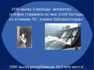1949 жылы Алматыда автоматтық телефон станциясы жұмыс істей бастады, ол аста
