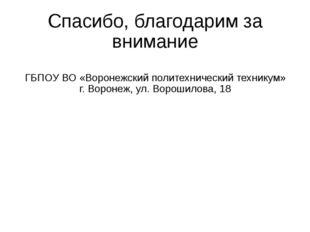 Спасибо, благодарим за внимание ГБПОУ ВО «Воронежский политехнический технику