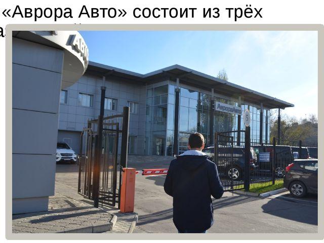 ООО «Аврора Авто» состоит из трёх подразделений: