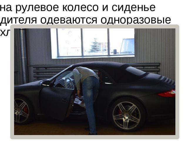 …на рулевое колесо и сиденье водителя одеваются одноразовые чехлы