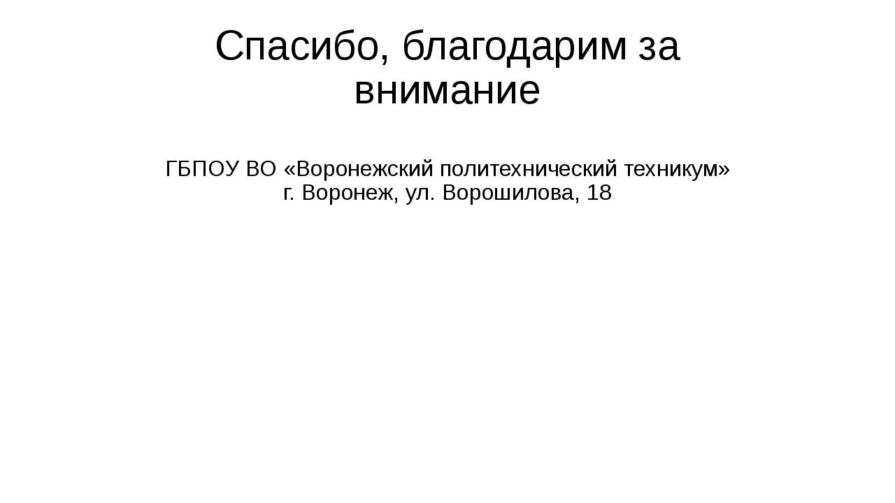 Спасибо, благодарим за внимание ГБПОУ ВО «Воронежский политехнический технику...