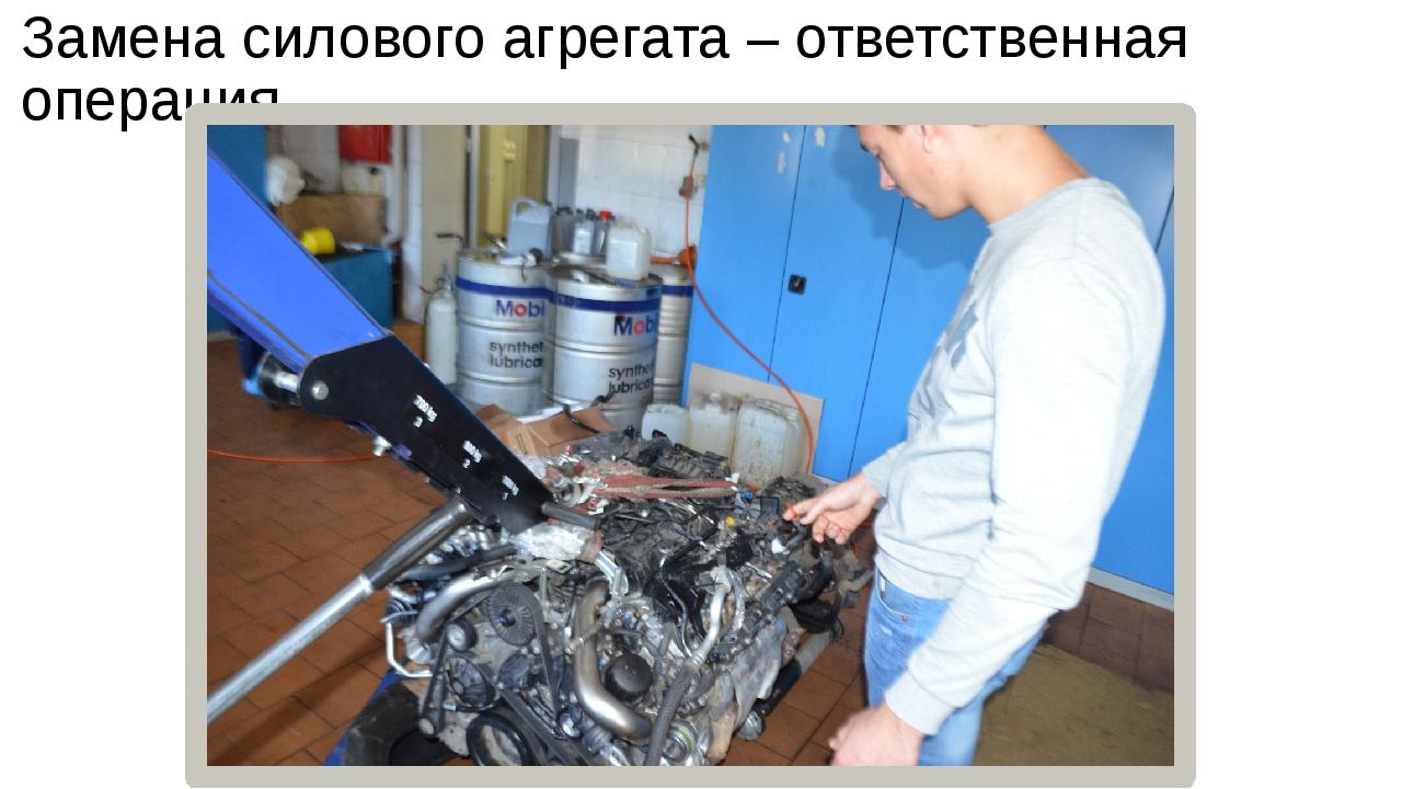 Замена силового агрегата – ответственная операция,