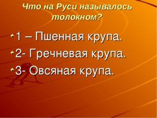 Что на Руси называлось толокном? 1 – Пшенная крупа. 2- Гречневая крупа. 3- О