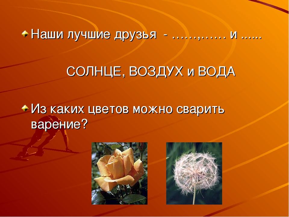 Наши лучшие друзья - ……,…… и ...... СОЛНЦЕ, ВОЗДУХ и ВОДА Из каких цветов мож...