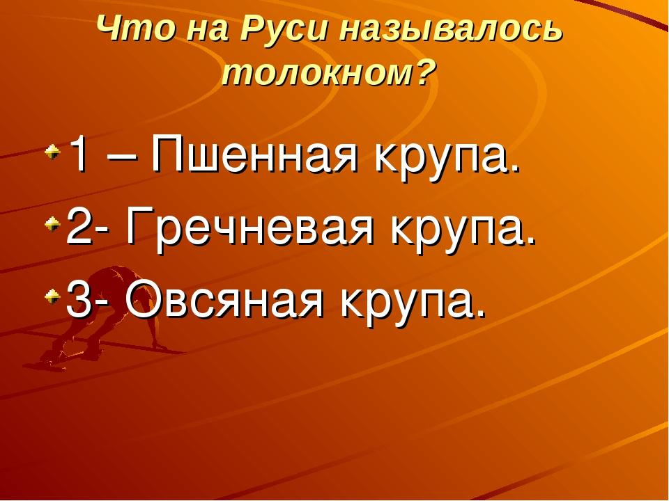 Что на Руси называлось толокном? 1 – Пшенная крупа. 2- Гречневая крупа. 3- О...