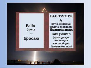 Ballo (греч.) – бросаю БАЛЛ'ИСТИКА наука о законах полёта снарядов, мин, бомб