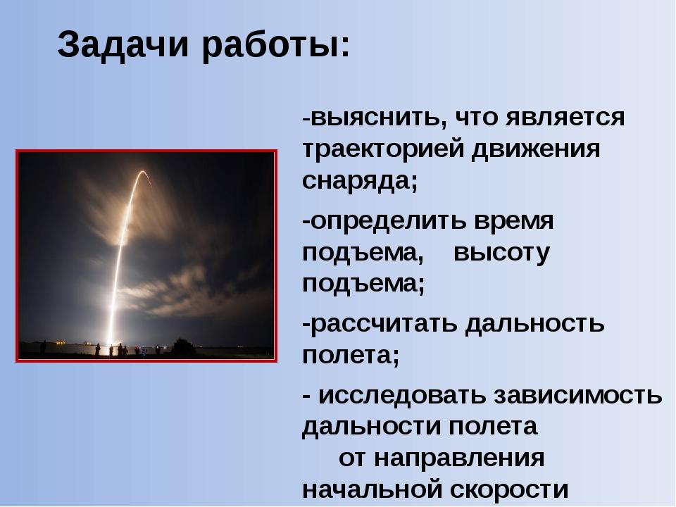 Задачи работы: -выяснить, что является траекторией движения снаряда; -определ...