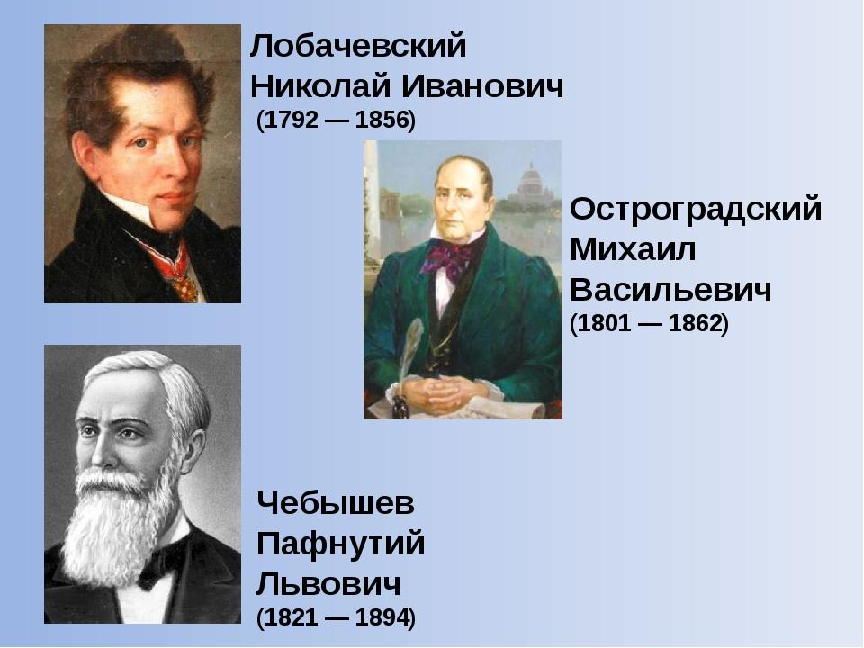 Лобачевский Николай Иванович (1792 — 1856) Чебышев Пафнутий Львович (1821 — 1...