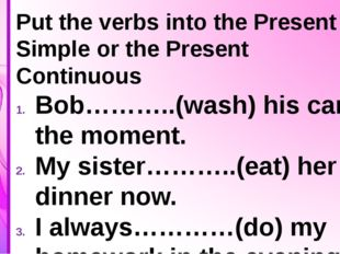 Put the verbs into the Present Simple or the Present Continuous Bob………..(was