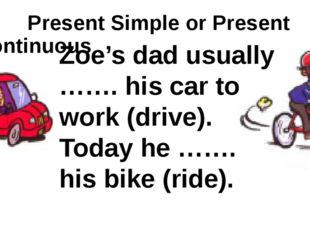 Present Simple or Present Continuous Zoe's dad usually ……. his car to work (