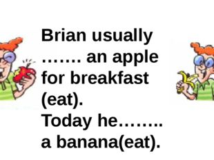 Brian usually ……. an apple for breakfast (eat). Today he…….. a banana(eat).