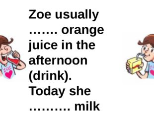 Zoe usually ……. orange juice in the afternoon (drink). Today she ………. milk (d