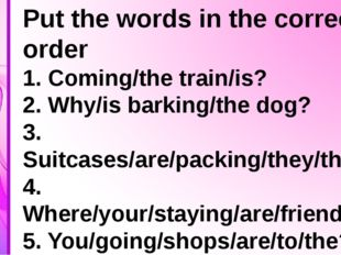 Put the words in the correct order 1. Coming/the train/is? 2. Why/is barking