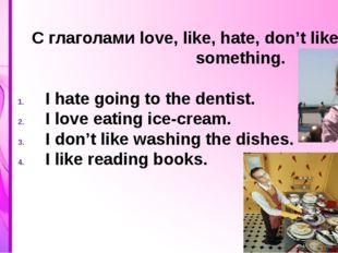 C глаголами love, like, hate, don't like + doing something. I hate going to