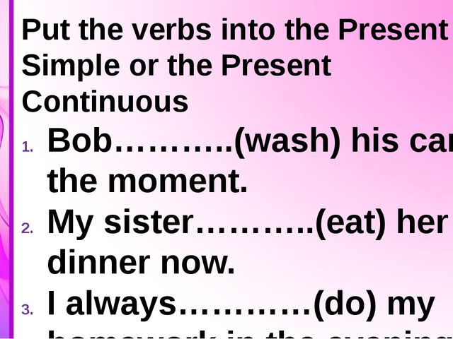 Put the verbs into the Present Simple or the Present Continuous Bob………..(was...