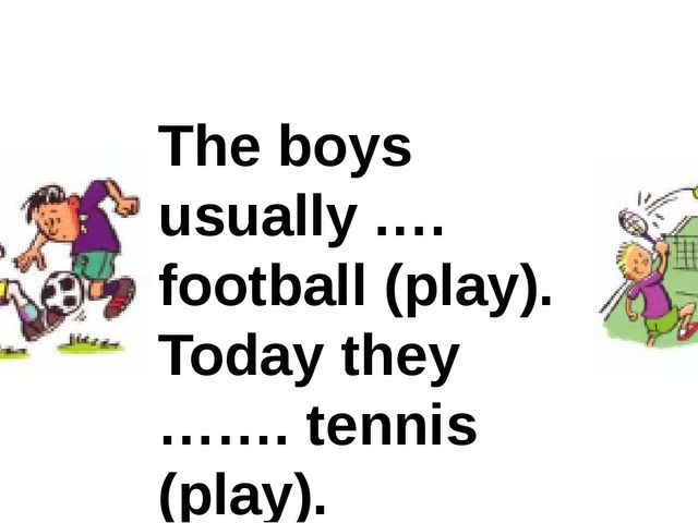 The boys usually .… football (play). Today they ……. tennis (play).