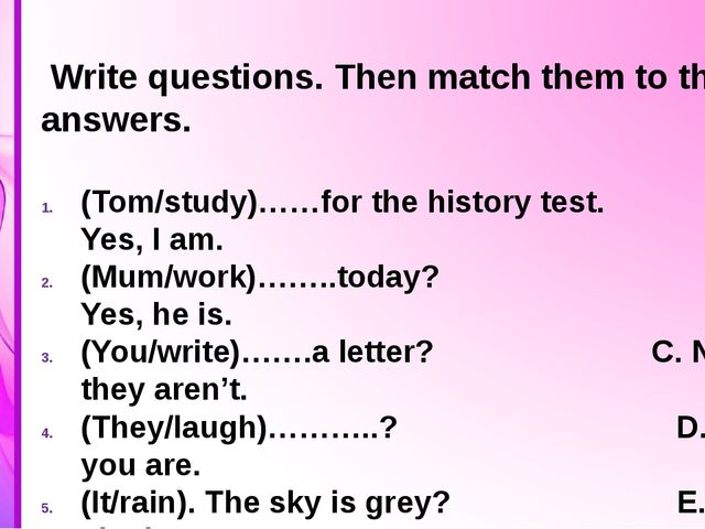 Write questions. Then match them to the answers. (Tom/study)……for the histor...