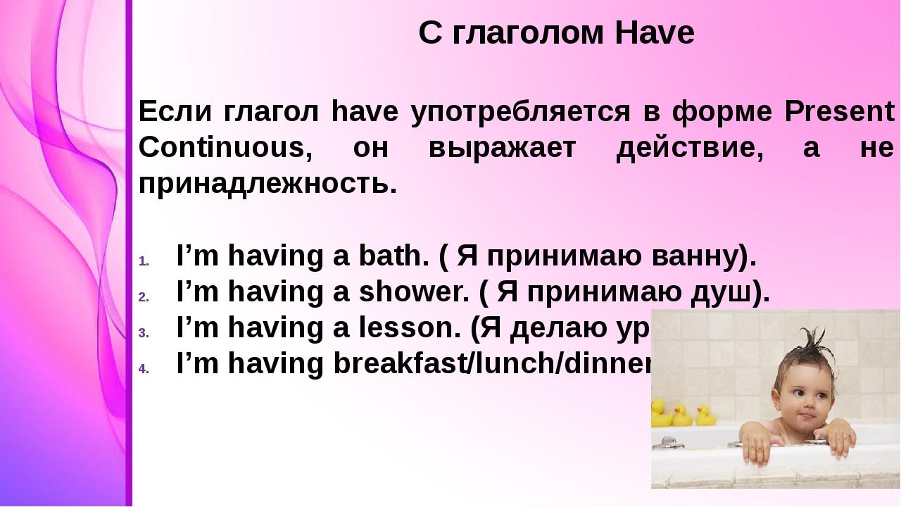 С глаголом Have Если глагол have употребляется в форме Present Continuous, о...
