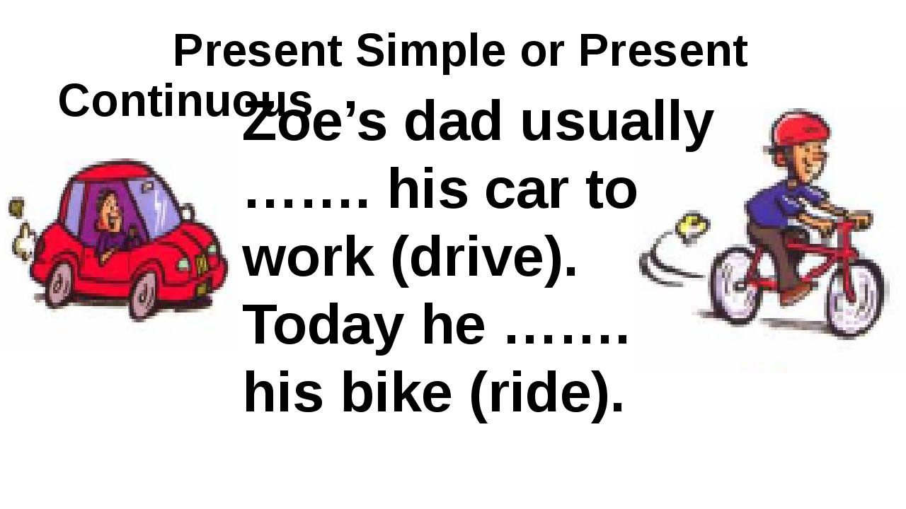 Present Simple or Present Continuous Zoe's dad usually ……. his car to work (...