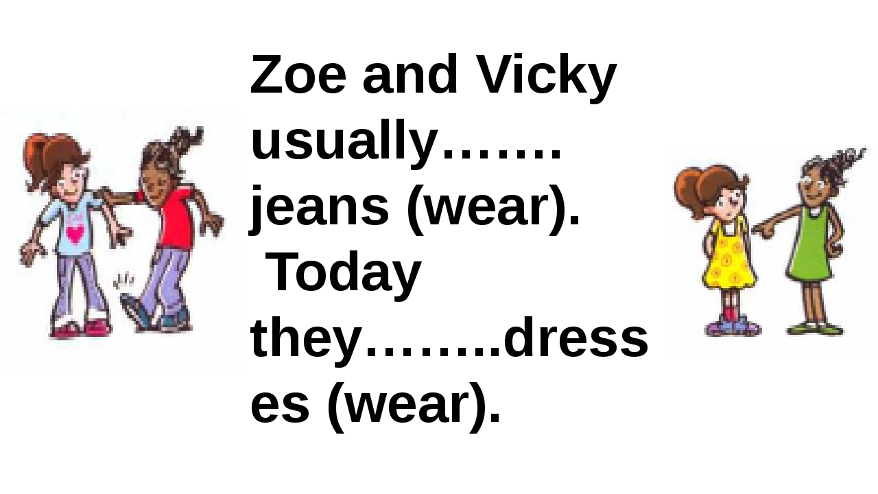 Zoe and Vicky usually……. jeans (wear). Today they……..dresses (wear).