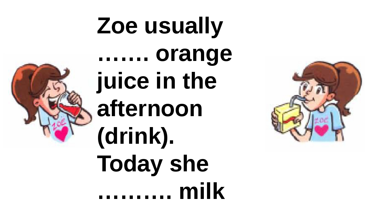 Zoe usually ……. orange juice in the afternoon (drink). Today she ………. milk (d...