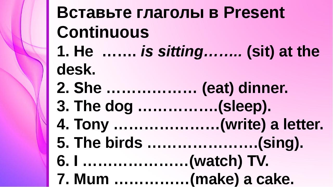 Вставьте глаголы в Present Continuous 1. He ……. is sitting…….. (sit) at the...