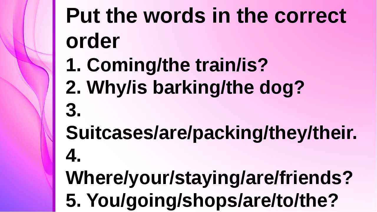 Put the words in the correct order 1. Coming/the train/is? 2. Why/is barking...