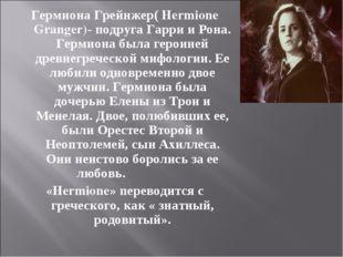 Гермиона Грейнжер( Hermione Granger)- подруга Гарри и Рона. Гермиона была гер