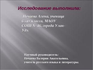 Исследование выполнила: Нечаева Алена, ученица 6 «в» класса, МАОУ СОШ № 46, г