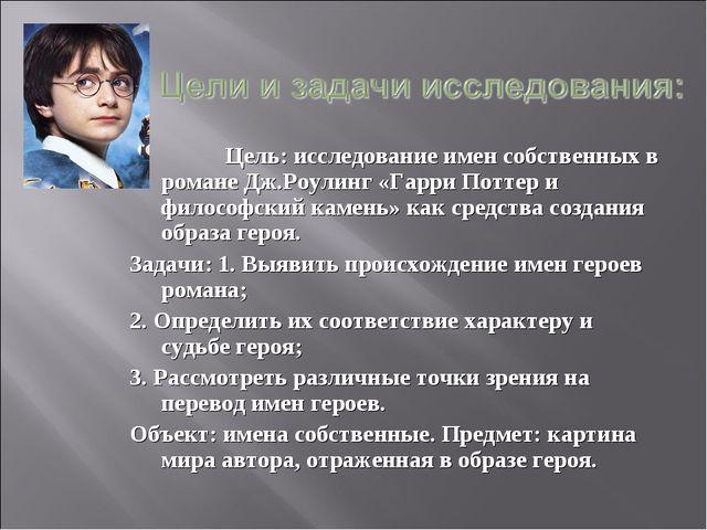 Цель: исследование имен собственных в романе Дж.Роулинг «Гарри Поттер и фило...