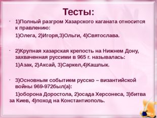 Тесты: 1)Полный разгром Хазарского каганата относится к правлению: 1)Олега, 2