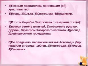 4)Первым правителем, принявшим (ей) христианство: 1)Игорь, 2)Ольга, 3)Святосл