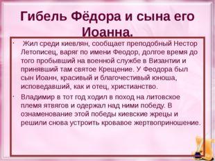 Гибель Фёдора и сына его Иоанна. Жил среди киевлян, сообщает преподобный Нест
