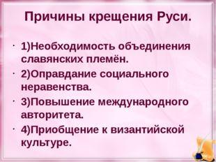 Причины крещения Руси. 1)Необходимость объединения славянских племён. 2)Оправ